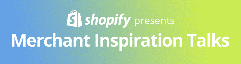 Shopify Merchant Inspiration Talks